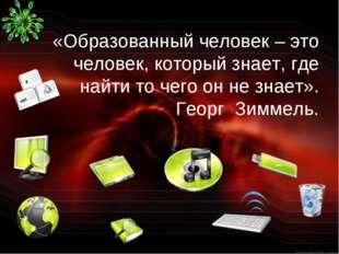 «Образованный человек – это человек, который знает, где найти то чего он не з