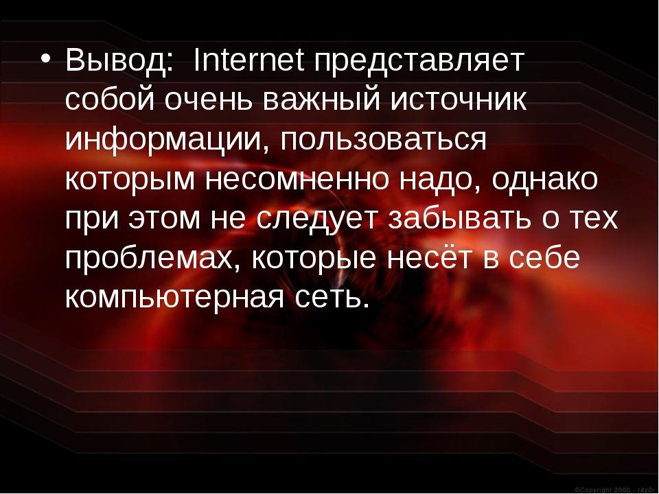 Вывод: Internet представляет собой очень важный источник информации, пользова...