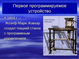 Первое программируемое устройство 1804 г. – Жозеф-Мари Жаккар создал ткацкий