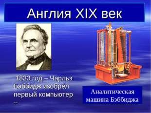 Англия XIX век 1833 год – Чарльз Бэббидж изобрёл первый компьютер – Аналитиче