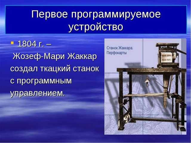 Первое программируемое устройство 1804 г. – Жозеф-Мари Жаккар создал ткацкий...
