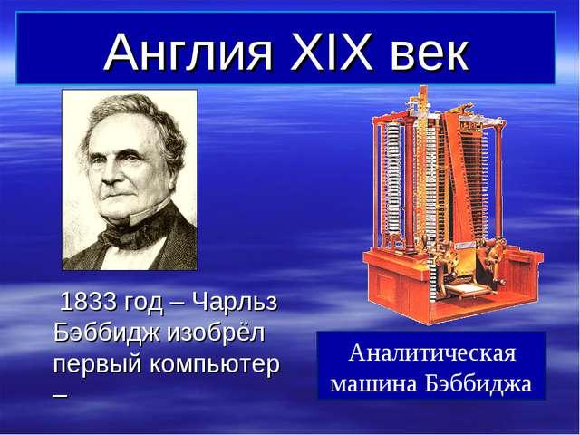 Англия XIX век 1833 год – Чарльз Бэббидж изобрёл первый компьютер – Аналитиче...