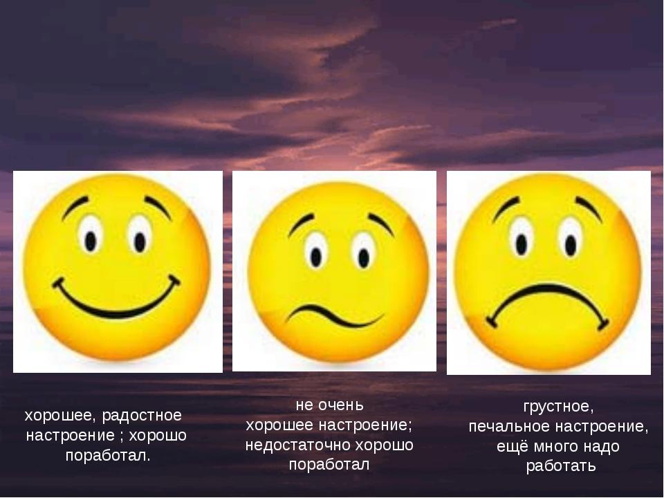хорошее, радостное настроение ; хорошо поработал. не очень хорошее настроение...