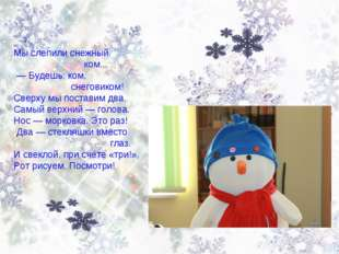 Мы слепили снежный ком... — Будешь, ком, снеговиком! Сверху мы поставим два.