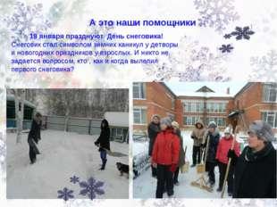 А это наши помощники 18 января празднуют День снеговика! Снеговик стал символ