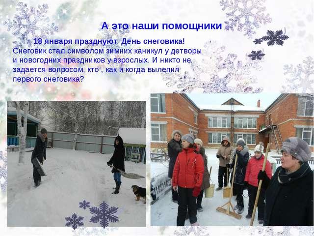 А это наши помощники 18 января празднуют День снеговика! Снеговик стал символ...