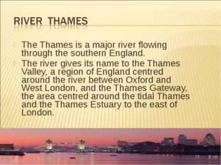The Thames is a major river flowing through the southern England. The river g