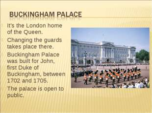 It's the London home of the Queen. Changing the guards takes place there. Buc
