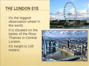 It's the biggest observation wheel in the world. It is situated on the banks