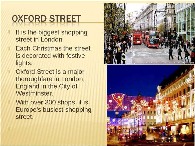 It is the biggest shopping street in London. Each Christmas the street is dec...