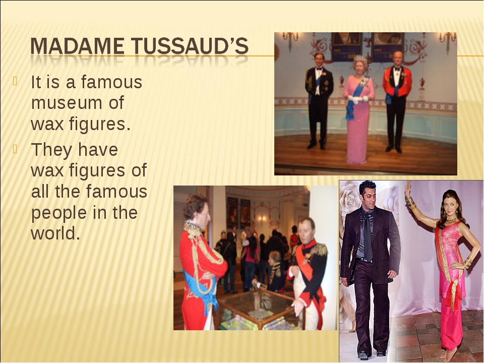It is a famous museum of wax figures. They have wax figures of all the famous...