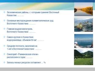 Экономические районы, с которыми граничит Восточный Казахстан: ………. Основные