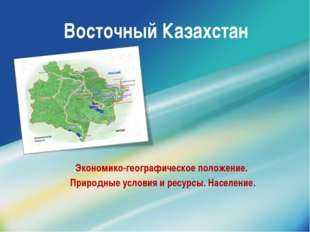 Восточный Казахстан Экономико-географическое положение. Природные условия и р