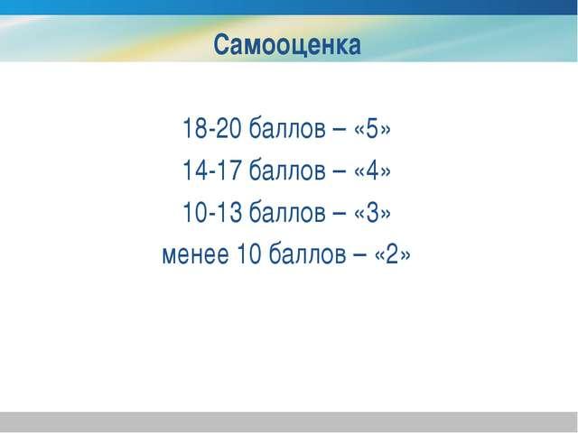Самооценка 18-20 баллов – «5» 14-17 баллов – «4» 10-13 баллов – «3» менее 10...