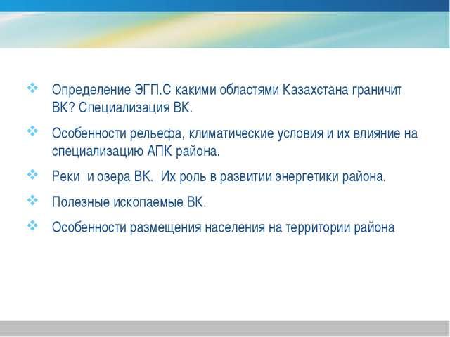 Определение ЭГП.С какими областями Казахстана граничит ВК? Специализация ВК....