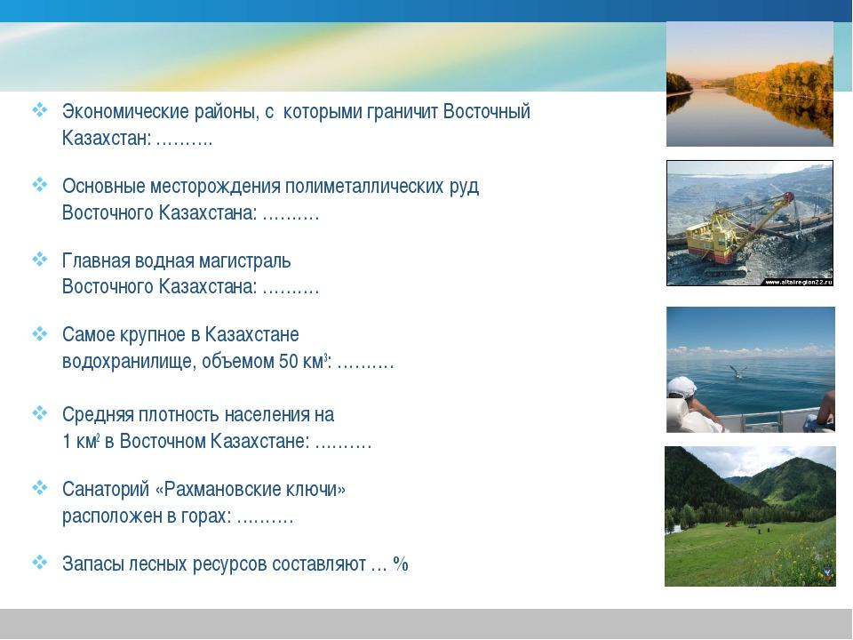 Экономические районы, с которыми граничит Восточный Казахстан: ………. Основные...