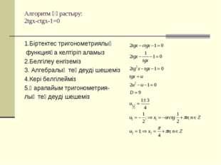 Алгоритм құрастыру: 2tgx-ctgx-1=0 1.Біртектес тригонометриялық функцияға келт