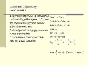 Алгоритм құрастыру: 3cos2x=7sinx 1.Тригонометриялық формулалар арқылы бірдей