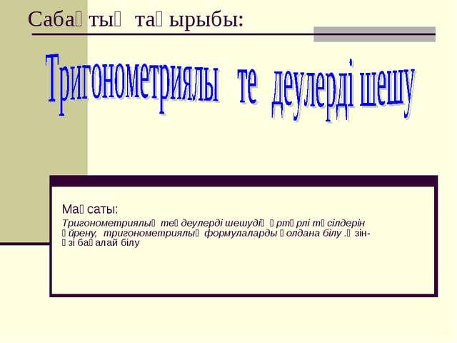 Сабақтың тақырыбы: Мақсаты: Тригонометриялық теңдеулерді шешудің әртүрлі тәсі...