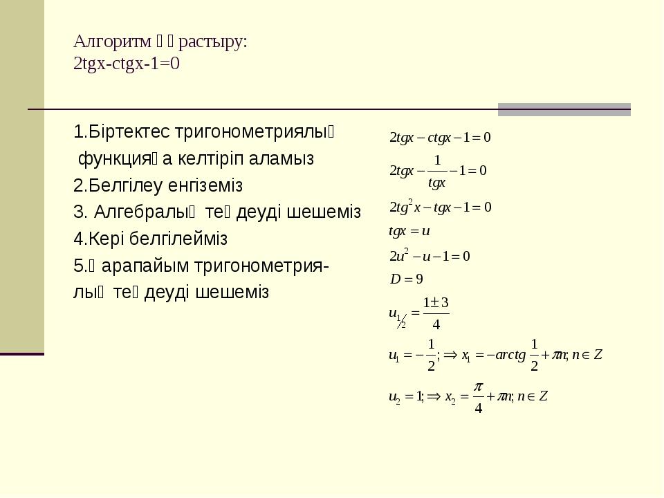 Алгоритм құрастыру: 2tgx-ctgx-1=0 1.Біртектес тригонометриялық функцияға келт...