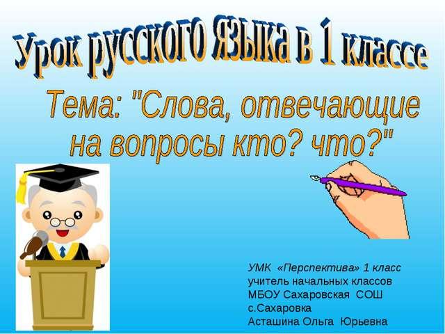 УМК «Перспектива» 1 класс учитель начальных классов МБОУ Сахаровская СОШ с.Са...