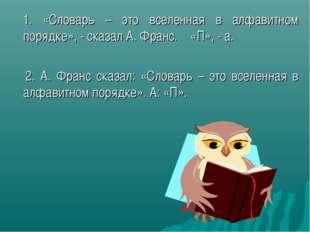 1. «Словарь – это вселенная в алфавитном порядке», - сказал А. Франс. «П», -
