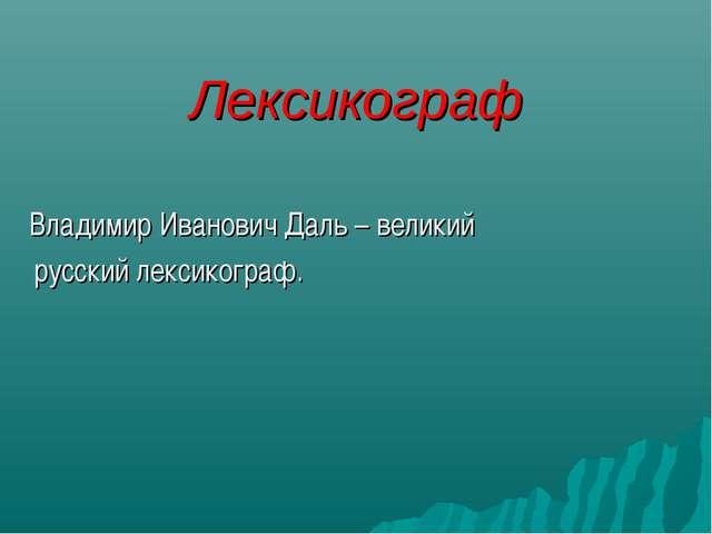 Лексикограф Владимир Иванович Даль – великий русский лексикограф.