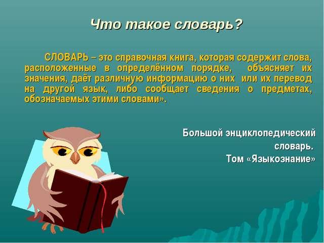 Что такое словарь? СЛОВАРЬ – это справочная книга, которая содержит слова,...