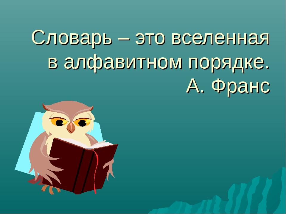 Словарь – это вселенная в алфавитном порядке. А. Франс
