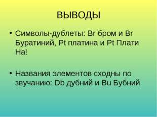 ВЫВОДЫ Символы-дублеты: Br бром и Br Буратиний, Pt платина и Pt Плати На! Наз