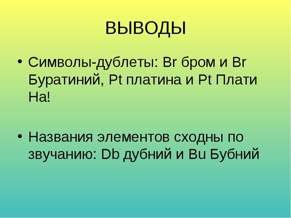 ВЫВОДЫ Символы-дублеты: Br бром и Br Буратиний, Pt платина и Pt Плати На! Наз...