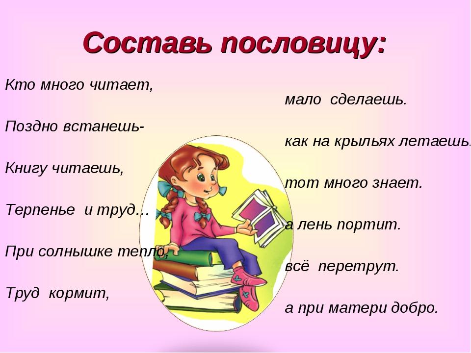 Составь пословицу: Кто много читает, Поздно встанешь- Книгу читаешь, Терпенье...