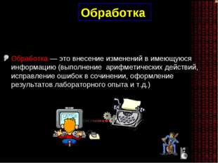 Обработка Обработка — это внесение изменений в имеющуюся информацию (выполнен