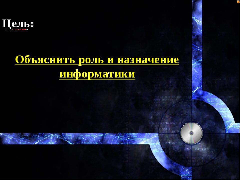 Цель: Объяснить роль и назначение информатики
