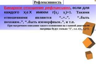 Бинарное отношение рефликсивно, если для каждого хiХ имеем r(xi; xi)=1. Таки