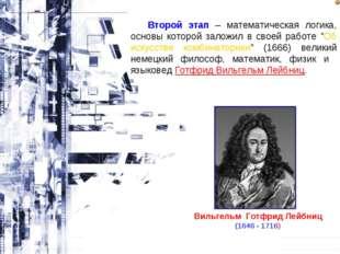 Вильгельм Готфрид Лейбниц (1646 - 1716) Второй этап – математическая логика,