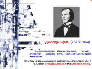 Джордж Буль (1815-1864) Основоположник математической логики считается Джордж