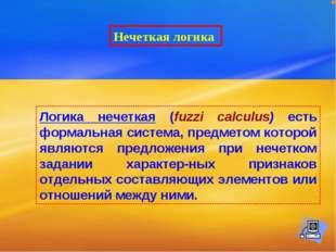 Нечеткая логика Логика нечеткая (fuzzi calculus) есть формальная система, пре