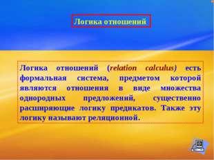 Логика отношений Логика отношений (relation calculus) есть формальная система