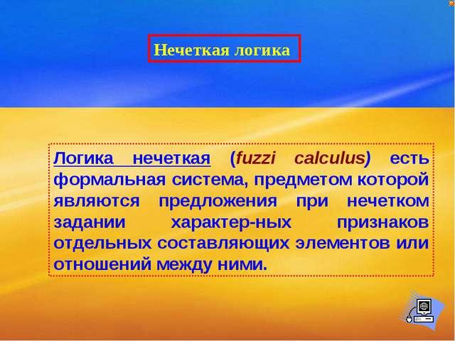 Нечеткая логика Логика нечеткая (fuzzi calculus) есть формальная система, пре...