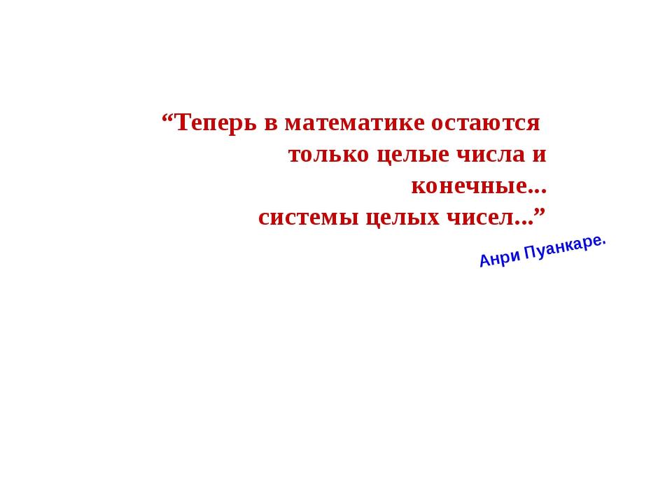 """""""Теперь в математике остаются только целые числа и конечные... системы целых..."""