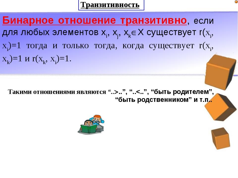 Транзитивность Бинарное отношение транзитивно, если для любых элементов xi, x...