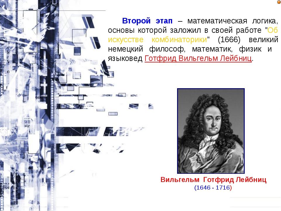 Вильгельм Готфрид Лейбниц (1646 - 1716) Второй этап – математическая логика,...