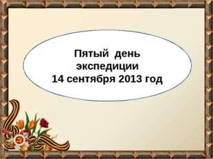 Пятый день экспедиции 14 сентября 2013 год