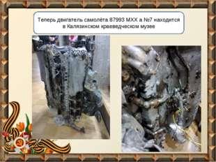 Теперь двигатель самолёта 87993 МХХ а №7 находится в Калязинском краеведческо