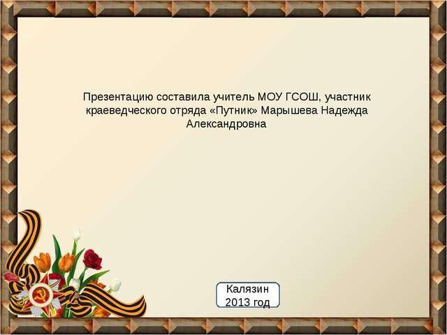 Презентацию составила учитель МОУ ГСОШ, участник краеведческого отряда «Путни...