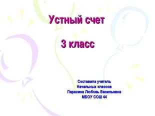 Устный счет 3 класс Составила учитель Начальных классов Парахина Любовь Васил