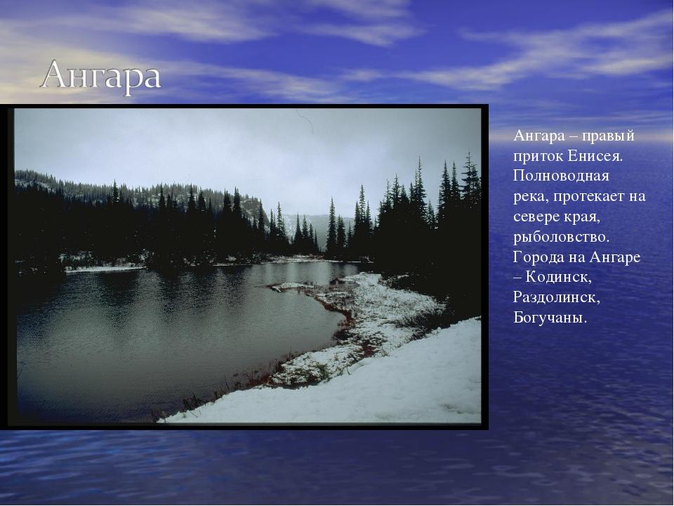 Ангара – правый приток Енисея. Полноводная река, протекает на севере края, ры...