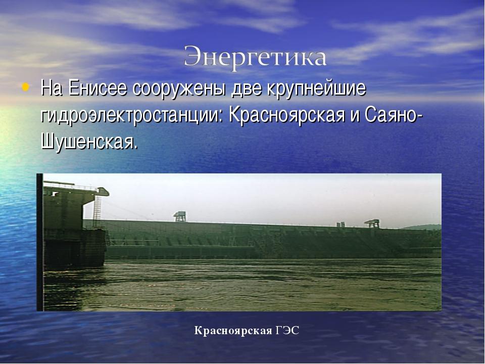 На Енисее сооружены две крупнейшие гидроэлектростанции: Красноярская и Саяно-...