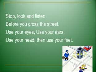 Stop, look and listen Before you cross the street. Use your eyes, Use your e